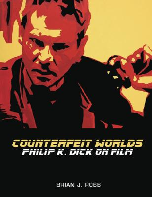 Counterfeit Worlds: Philip K. Dick on Film, ROBB, Brian J.