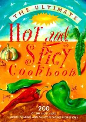 Image for The Ultimate Hot and Spicy Cookbook: 200 Of the Most Fiery, Mouth-Searing and Palate-Pleasing Recipes Ever