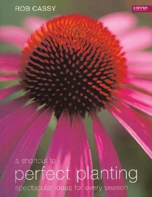 A Shortcut to Perfect Planting: Spectacular Ideas for Every Season, Cassy, Rob