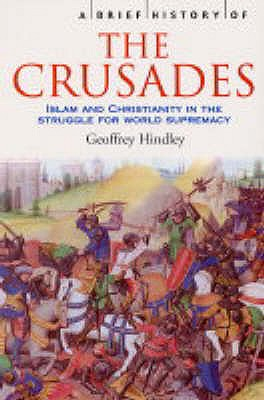 A Brief History of the Crusades: Islam and Christianity in the Struggle for World Supremacy, HINDLEY, Geoffrey