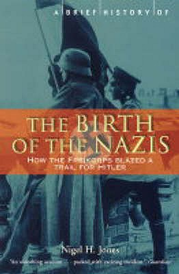 A Brief History of the Birth of the Nazis: How the Freikorps Blazed a Trail for Hitler, Nigel H. Jones