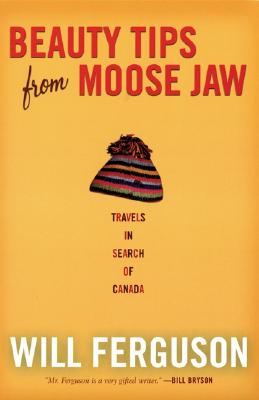 Image for Beauty Tips from Moose Jaw: Travels in Search of Canada