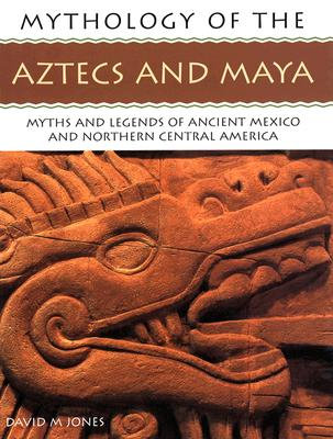 Image for Mythology of The Aztecs and Maya: Myths and Legends of Ancient Mexico and Northern Central America