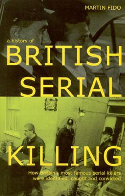 Image for A History of British Serial Killing: How Britain's Most Famous Serial Killers Were Identified, Caught and Convicted