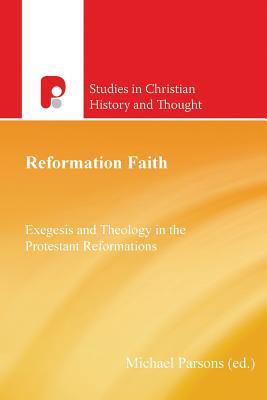 Reformation Faith: Exegesis and Theology in the Protestant Reformations (Studies in Christian History and Thought), Parsons, Michael