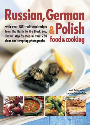 Image for Russian, German & Polish Food & Cooking: With Over 185 Traditional Recipes From The Baltic To The Black Sea, Shown Step By Step In Over 750 Clear And Tempting Photographs