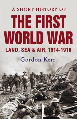 A Short History of the First World War: Land, Sea & Air, 1914-1918, Gordon Kerr