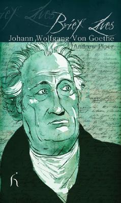 Brief Lives: Johann Wolfgang Von Goethe, Andrew Piper