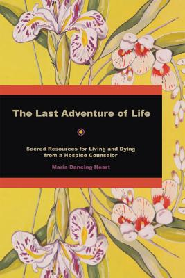 The Last Adventure of Life: Sacred Resources for Living and Dying from a Hospice Counsellor, Dancing Heart, Maria