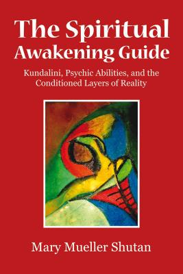 The Spiritual Awakening Guide: Kundalini, Psychic Abilities, and the Conditioned Layers of Reality, Shutan, Mary Mueller
