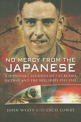 No Mercy from the Japanese: A Survivors Account of the Burma Railway and the Hellships 1942-1945, John Wyatt, Cecil Lowry
