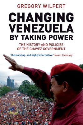 Changing Venezuela by Taking Power: The History and Policies of the Chavez Government, Wilpert, Gregory