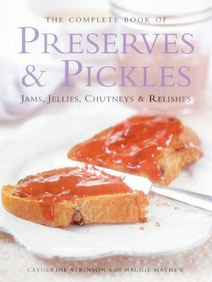 Image for The Complete Book of Preserves and Pickles : Jams, Jellies, chutneys & Relishes