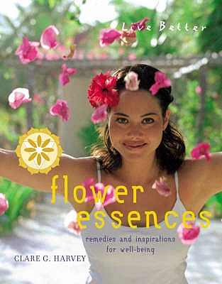 Flower Essences: Remedies and Inspirations for Well-being (Live Better), Clare G. Harvey