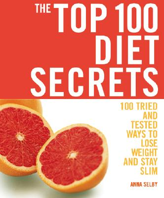 The Top 100 Diet Secrets: 100 Tried and Tested Ways to Lose Weight and Stay Slim, Anna Selby