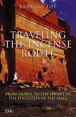 Traveling the Incense Route: From Arabia to the Levant in the Footsteps of the Magi (Tauris Parke Paperbacks), Toy, Barbara