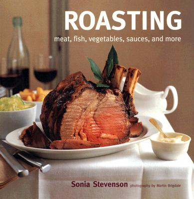 Roasting: Meat, Fish, Vegetables, Sauces, and More, Sonia Stevenson