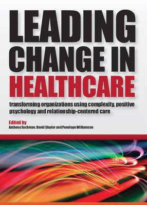 Leading Change in Healthcare: Transforming Organizations Using Complexity, Positive Psychology and Relationship-Centered Care, Suchman, Anthony L; Sluyter, David J; Williamson, Penelope R