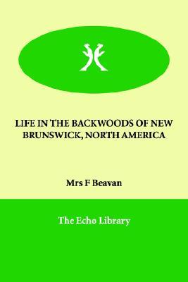 LIFE IN THE BACKWOODS OF NEW BRUNSWICK, NORTH AMERICA, Beavan, Mrs F