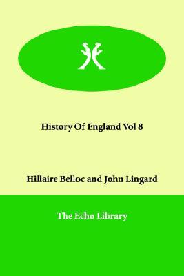 History of England Vol 8, Belloc, Hilaire; Lingard, John; Belloc, Hillaire