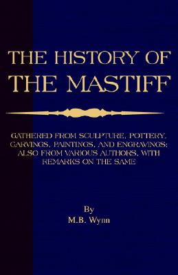 Image for History of The Mastiff - Gathered From Sculpture, Pottery, Carvings, Paintings and Engravings; Also From Various Authors, With Remarks On Same (A Vintage Dog Books Breed Classic)