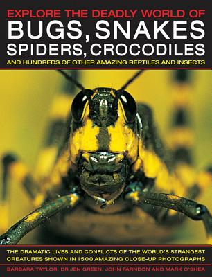 Explore the Deadly World of Bugs, Snakes, Spiders & Crocodiles: The Dramatic Lives And Conflicts Of The World'S Strangest Creatures Shown In 1500 Amazing Close-Up Photographs, Taylor, Barbara; Farndon, John; Green, Jen Dr.; O'Shea, Mark