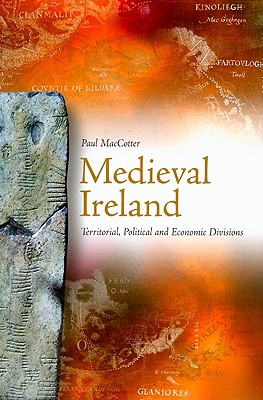 Medieval Ireland: Territorial, Political and Economic Divisions, Paul MacCotter