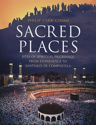 Sacred Places: Sites of Spiritual Pilgrimage from Stonehenge to Santiago de Compostela, Carr-Gomm, Phillip