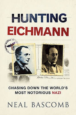Hunting Eichmann Chasing Down the World's Most Notorious Nazi, Neal Bascomb