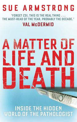 A Matter of Life and Death: Inside the Hidden World of the Pathologist, Armstrong, Sue