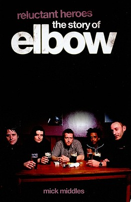 Reluctant Heroes the Story of Elbow, Middles, Mick