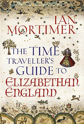 The Time Traveller's Guide to Elizabethan England, Mortimer, Ian