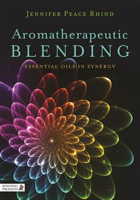 Aromatherapeutic Blending: Essential Oils in Synergy, Peace Rhind, Jennifer Peace