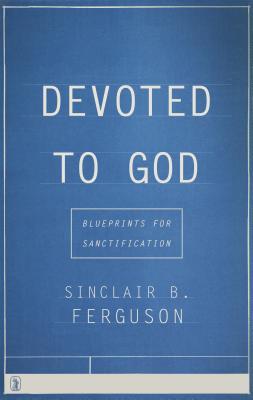 Devoted to God: Blueprints for Sanctification, Sinclair B. Ferguson