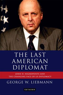The Last American Diplomat: John D Negroponte and the Changing Face of US Diplomacy (International Library of Twentieth Century History), George W. Liebmann (Author)