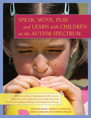 Image for Speak, Move, Play and Learn with Children on the Autism Spectrum: Activities to Boost Communication Skills, Sensory Integration and Coordination Using Simple Ideas from Speech and Language Pathology and Occupational Therapy