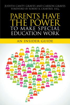Parents Have the Power to Make Special Education Work: An Insider Guide, Judith Canty Graves; Carson Graves
