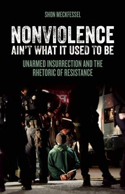 Image for Nonviolence Ain't What It Used To Be: Unarmed Insurrection and the Rhetoric of Resistance