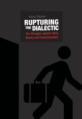 Rupturing the Dialectic: The Struggle against Work, Money, and Financialization, Cleaver, Harry
