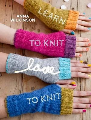 Learn to Knit, Love to Knit, Anna Wilkinson
