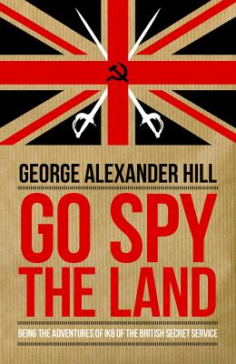 Go Spy the Land: Being the Adventures of IK8 of the British Secret Service (Dialogue Espionage Classics), Hill, George Alexander