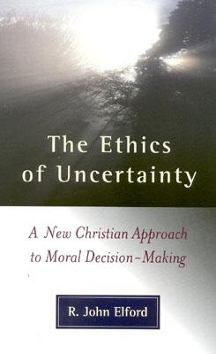 Ethics of Uncertainty : A New Christian Approach to Moral Decision-Making, Elford, John