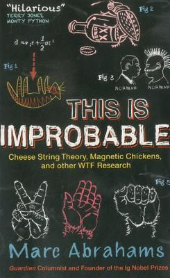 Image for This Is Improbable: Cheese String Theory, Magnetic Chickens, and Other WTF Research