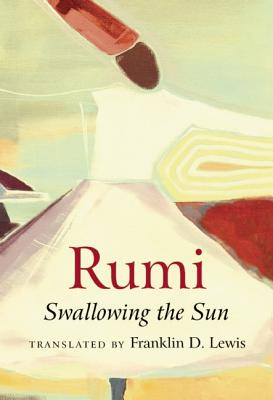 Rumi: Swallowing the Sun, Franklin D. Lewis, trans.