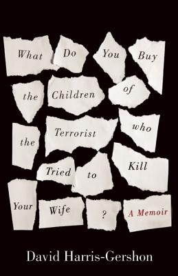 What Do You Buy the Children of the Terrorist who Tried to Kill Your Wife?: A Memoir, David Harris-Gershon