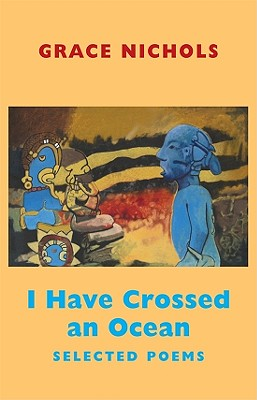 I Have Crossed an Ocean: Selected Poems, Grace Nichols