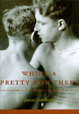 Who's a Pretty Boy Then?: One Hundred & Fifty Years of Gay Life in Pictures, Gardiner, James