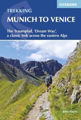 Trekking Munich to Venice: The Traumpfad, 'Dream Way', a Classic Trek Across the Eastern Alps, Hayes, John