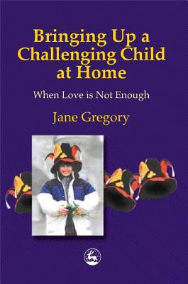 Image for Bringing Up a Challenging Child at Home: When Love Is Not Enough
