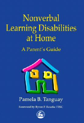 Nonverbal Learning Disabilities at Home: A Parent's Guide, Pamela B. Tanguay